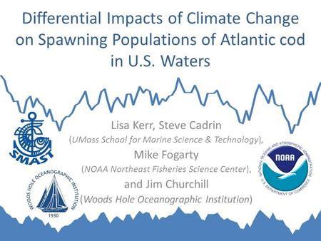 Differential Impacts of Climate Change on Spawning Populations of Atlantic cod in U.S. Waters Lisa Kerr, Steve Cadrin (UMass School for Marine Science.