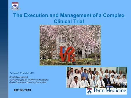 The Execution and Management of a Complex Clinical Trial Elizabeth K. Walsh, RN ECTSS 2013 Conflicts of Interest Advisory Board for TAVR Administrators.