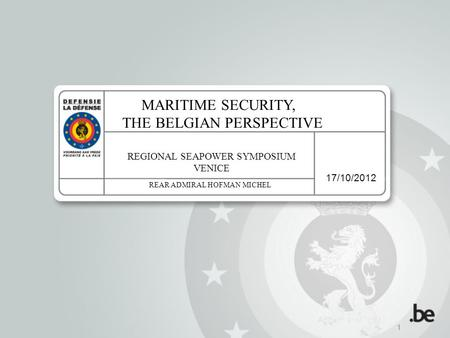 17/10/2012 1 MARITIME SECURITY, THE BELGIAN PERSPECTIVE REGIONAL SEAPOWER SYMPOSIUM VENICE REAR ADMIRAL HOFMAN MICHEL.