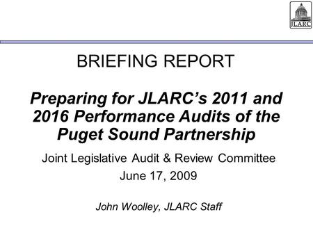 BRIEFING REPORT Preparing for JLARCs 2011 and 2016 Performance Audits of the Puget Sound Partnership Joint Legislative Audit & Review Committee June 17,