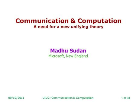 Of 31 09/19/2011UIUC: Communication & Computation1 Communication & Computation A need for a new unifying theory Madhu Sudan Microsoft, New England.