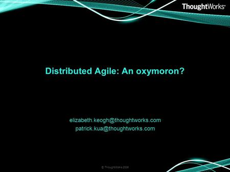 Distributed Agile: An oxymoron?  © ThoughtWorks 2008.