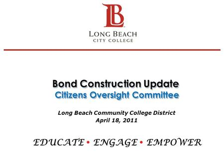 Bond Construction Update Citizens Oversight Committee Long Beach Community College District April 18, 2011 EDUCATE ENGAGE EMPOWER 1.