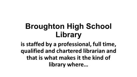 Broughton High School Library is staffed by a professional, full time, qualified and chartered librarian and that is what makes it the kind of library.