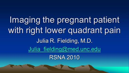 Imaging the pregnant patient with right lower quadrant pain Julia R. Fielding, M.D. RSNA 2010.