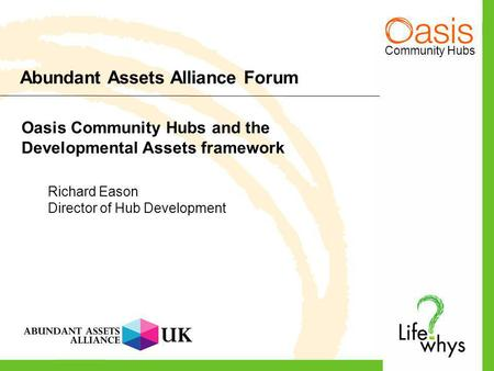 Community Hubs Abundant Assets Alliance Forum Oasis Community Hubs and the Developmental Assets framework Richard Eason Director of Hub Development.