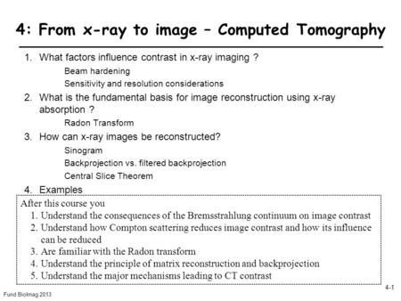 Fund BioImag 2013 4-1 4: From x-ray to image – Computed Tomography 1.What factors influence contrast in x-ray imaging ? Beam hardening Sensitivity and.
