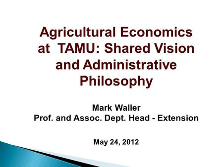 Agricultural Economics at TAMU: Shared Vision and Administrative Philosophy Mark Waller Prof. and Assoc. Dept. Head - Extension May 24, 2012.