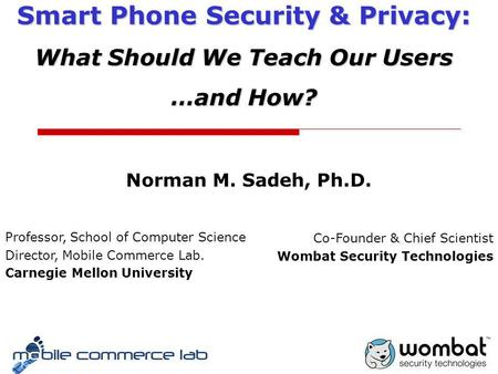 Norman M. Sadeh, Ph.D. Smart Phone Security & Privacy: What Should We Teach Our Users …and How? Professor, School of <strong>Computer</strong> <strong>Science</strong> Director, Mobile.