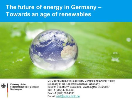 The future of energy in Germany – Towards an age of renewables Dr. Georg Maue, First Secretary Climate and Energy Policy Embassy of the Federal Republic.