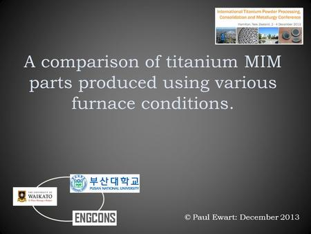 A comparison of titanium MIM parts produced using various furnace conditions. © Paul Ewart: December 2013.