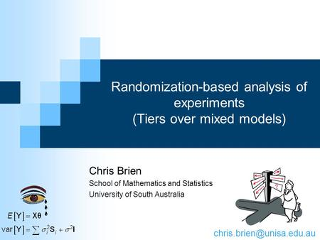 Randomization-based analysis of experiments (Tiers over mixed models) Chris Brien School of Mathematics and Statistics University of South Australia