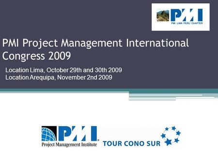 PMI Project Management International Congress 2009 Location Lima, October 29th and 30th 2009 Location Arequipa, November 2nd 2009.