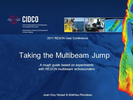 Taking the Multibeam Jump A rough guide based on experiments with RESON multibeam echosounders 2011 RESON User Conference Jean-Guy Nistad & Mathieu Rondeau.
