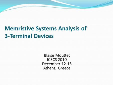 Memristive Systems Analysis of 3-Terminal Devices Blaise Mouttet ICECS 2010 December 12-15 Athens, Greece.