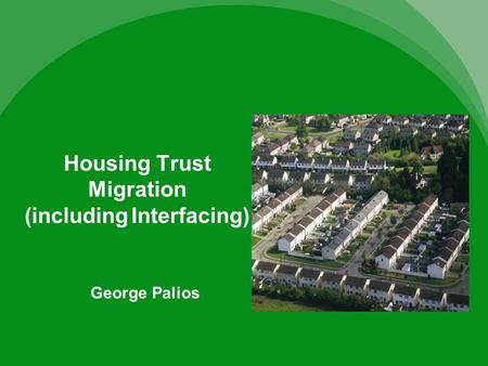 Housing Trust Migration (including Interfacing) George Palios.