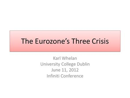 The Eurozones Three Crisis Karl Whelan University College Dublin June 11, 2012 Infiniti Conference.