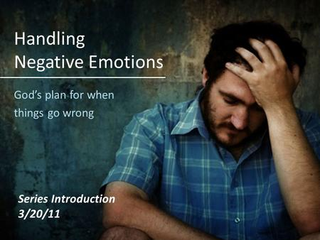 Handling Negative Emotions Gods plan for when things go wrong Series Introduction 3/20/11.