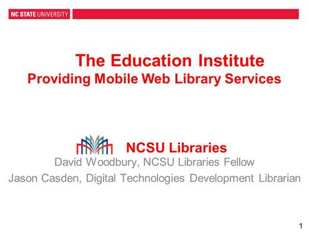 The Education Institute Providing Mobile Web Library Services David Woodbury, NCSU Libraries Fellow Jason Casden, Digital Technologies Development Librarian.
