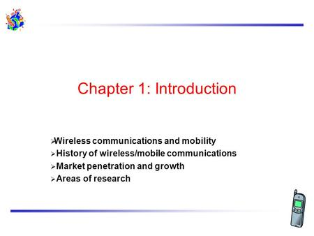 Chapter 1: Introduction Wireless communications and mobility History of wireless/mobile communications Market penetration and growth Areas of research.