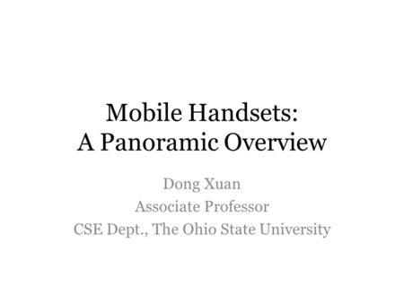 Mobile Handsets: A Panoramic Overview Dong Xuan Associate Professor CSE Dept., The Ohio State University.