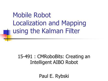 Mobile Robot Localization and Mapping using the Kalman Filter 15-491 : CMRoboBits: Creating an Intelligent AIBO Robot Paul E. Rybski.