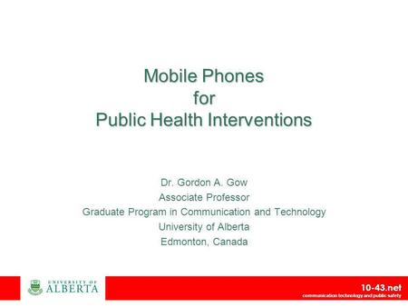 10-43.net communication technology and public safety Mobile Phones for Public Health Interventions Dr. Gordon A. Gow Associate Professor Graduate Program.