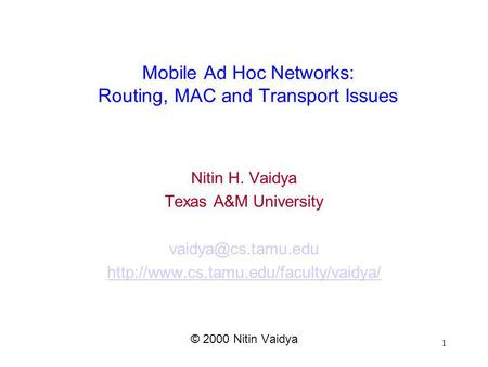 1 Mobile Ad Hoc Networks: Routing, MAC and Transport Issues Nitin H. Vaidya Texas A&M University