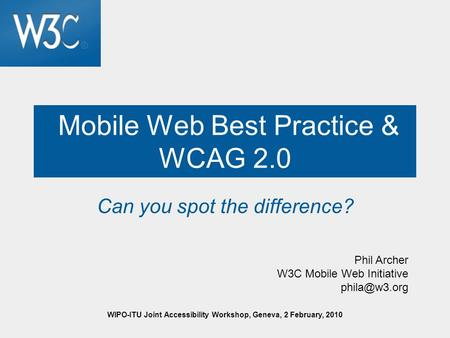 WIPO-ITU Joint Accessibility Workshop, Geneva, 2 February, 2010 Mobile Web Best Practice & WCAG 2.0 Can you spot the difference? Phil Archer W3C Mobile.