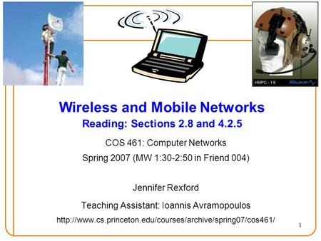 1 Wireless and Mobile Networks Reading: Sections 2.8 and 4.2.5 COS 461: Computer Networks Spring 2007 (MW 1:30-2:50 in Friend 004) Jennifer Rexford Teaching.