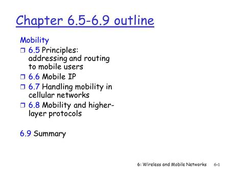 6: Wireless and Mobile Networks6-1 Chapter 6.5-6.9 outline Mobility r 6.5 Principles: addressing and routing to mobile users r 6.6 Mobile IP r 6.7 Handling.