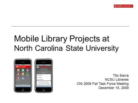 Mobile Library Projects at North Carolina State University Tito Sierra NCSU Libraries CNI 2009 Fall Task Force Meeting December 15, 2009.