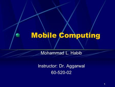 1 Mobile Computing Mohammad L. Habib Instructor: Dr. Aggarwal 60-520-02.