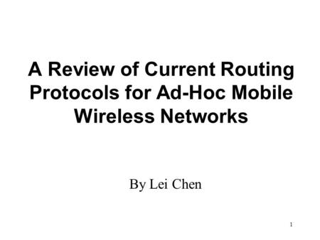1 A Review of Current Routing Protocols for Ad-Hoc Mobile Wireless Networks By Lei Chen.