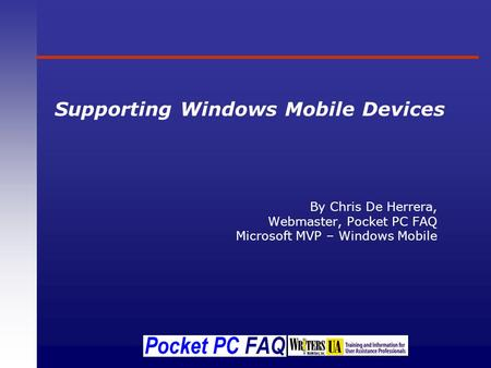 Supporting Windows Mobile Devices By Chris De Herrera, Webmaster, Pocket PC FAQ Microsoft MVP – Windows Mobile.