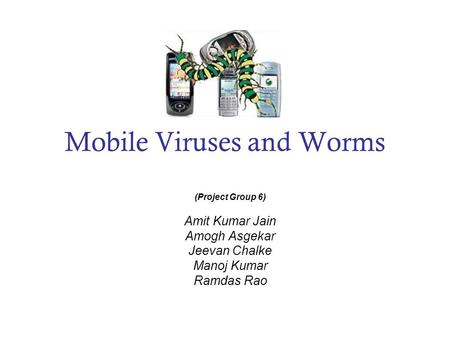 Mobile Viruses and Worms (Project Group 6) Amit Kumar Jain Amogh Asgekar Jeevan Chalke Manoj Kumar Ramdas Rao.