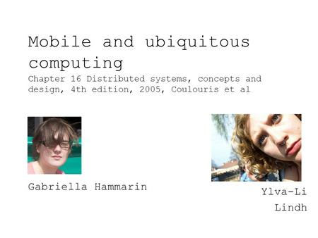 Mobile and ubiquitous computing Chapter 16 Distributed systems, concepts and design, 4th edition, 2005, Coulouris et al Ylva-Li Lindh Gabriella Hammarin.