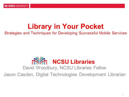 1 Library in Your Pocket Strategies and Techniques for Developing Successful Mobile Services David Woodbury, NCSU Libraries Fellow Jason Casden, Digital.
