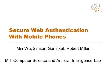 Secure Web Authentication With Mobile Phones Min Wu, Simson Garfinkel, Robert Miller MIT Computer Science and Artificial Intelligence Lab.