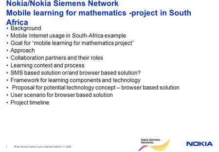 Riitta Vänskä (Nokia) / Lucky Masilela (NSN) 21.11.2008 1 Nokia/Nokia Siemens Network Mobile learning for mathematics -project in South Africa Background.