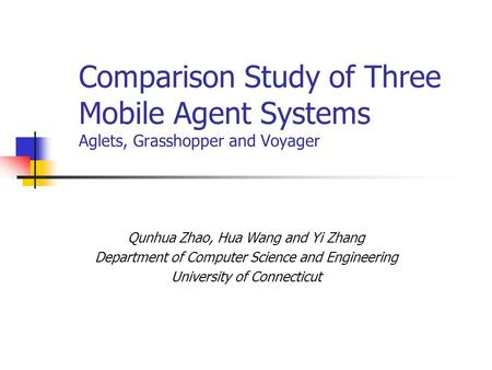 Comparison Study of Three Mobile Agent Systems Aglets, Grasshopper and Voyager Qunhua Zhao, Hua Wang and Yi Zhang Department of Computer Science and Engineering.