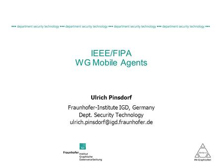 IEEE/FIPA WG Mobile Agents Ulrich Pinsdorf Fraunhofer-Institute IGD, Germany Dept. Security Technology