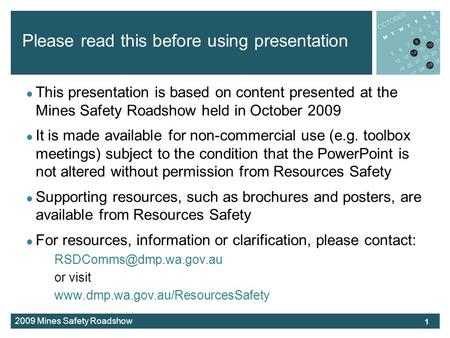 2009 Mines Safety Roadshow Please read this before using presentation This presentation is based on content presented at the Mines Safety Roadshow held.