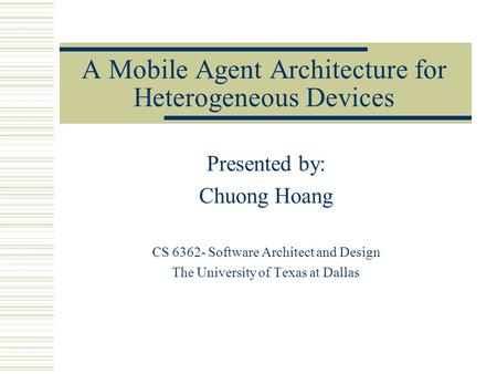 A Mobile Agent Architecture for Heterogeneous Devices Presented by: Chuong Hoang CS 6362- Software Architect and Design The University of Texas at Dallas.