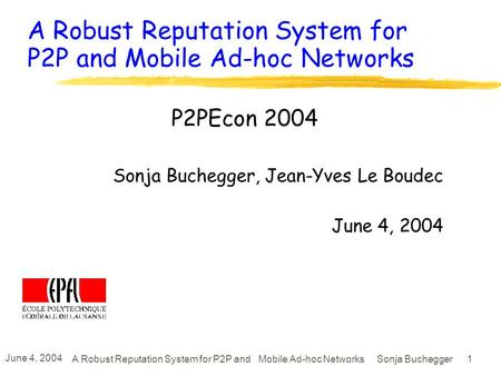 June 4, 2004 A Robust Reputation System for P2P and Mobile Ad-hoc Networks Sonja Buchegger 1 A Robust Reputation System for P2P and Mobile Ad-hoc Networks.