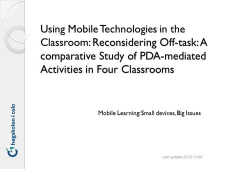 Using Mobile Technologies in the Classroom: Reconsidering Off-task: A comparative Study of PDA-mediated Activities in Four Classrooms Last updated 21.03.11/LM.