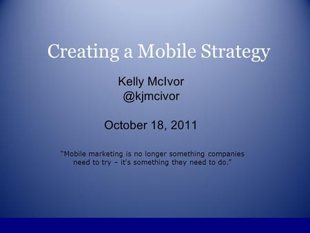 Creating a Mobile Strategy Kelly October 18, 2011 Mobile marketing is no longer something companies need to try – it's something they.