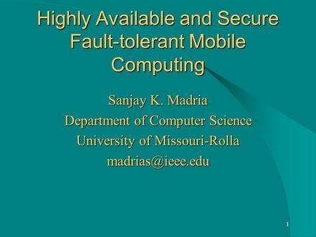 1 Highly Available and Secure Fault-tolerant Mobile Computing Sanjay K. Madria Department of Computer Science University of Missouri-Rolla