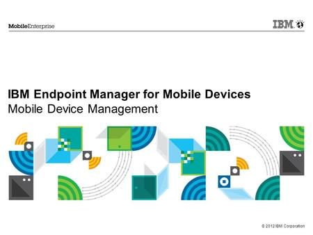 © 2012 IBM Corporation IBM Endpoint Manager for Mobile Devices Mobile Device Management.