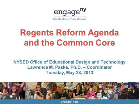 EngageNY.org Regents Reform Agenda and the Common Core NYSED Office of Educational Design and Technology Lawrence M. Paska, Ph.D. – Coordinator Tuesday,